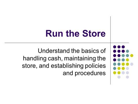 Run the Store Understand the basics of handling cash, maintaining the store, and establishing policies and procedures.