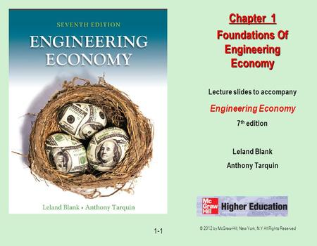 © 2012 by McGraw-Hill, New York, N.Y All Rights Reserved 1-1 Lecture slides to accompany Engineering Economy 7 th edition Leland Blank Anthony Tarquin.