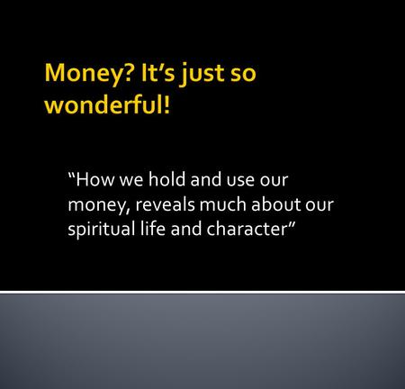 How we hold and use our money, reveals much about our spiritual life and character.