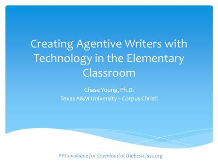 Creating Agentive Writers with Technology in the Elementary Classroom Chase Young, Ph.D. Texas A&M University – Corpus Christi PPT available for download.