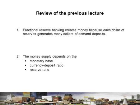 Review of the previous lecture 1. Fractional reserve banking creates money because each dollar of reserves generates many dollars of demand deposits. 2.The.