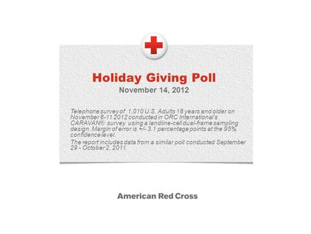 Holiday Giving Poll November 14, 2012 Telephone survey of 1,010 U.S. Adults 18 years and older on November 8-11 2012 conducted in ORC Internationals CARAVAN®