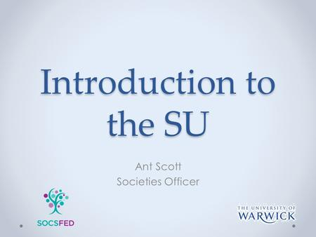 Introduction to the SU Ant Scott Societies Officer.