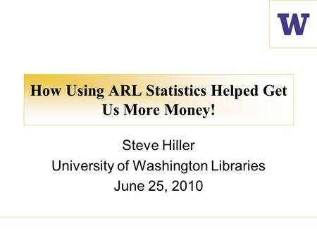 How Using ARL Statistics Helped Get Us More Money! Steve Hiller University of Washington Libraries June 25, 2010.
