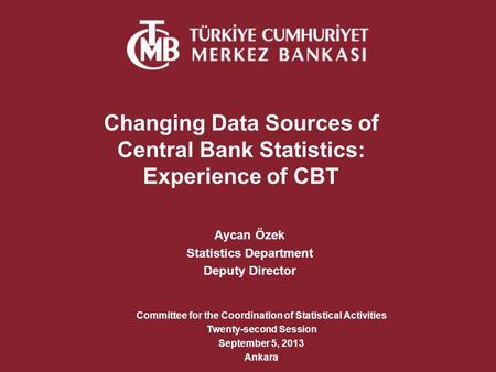Changing Data Sources of Central Bank Statistics: Experience of CBT Aycan Özek Statistics Department Deputy Director Committee for the Coordination of.