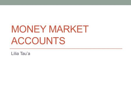 MONEY MARKET ACCOUNTS Lilia Taua. Money Market Accounts: A savings account that offers the competitive rate of interest (real rate) in exchange for larger-than-normal.