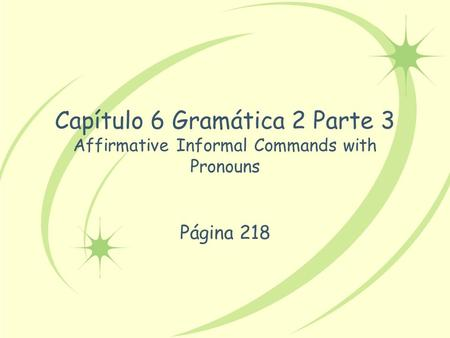 Capítulo 6 Gramática 2 Parte 3 Affirmative Informal Commands with Pronouns Página 218.