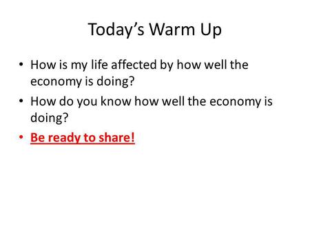 Todays Warm Up How is my life affected by how well the economy is doing? How do you know how well the economy is doing? Be ready to share!