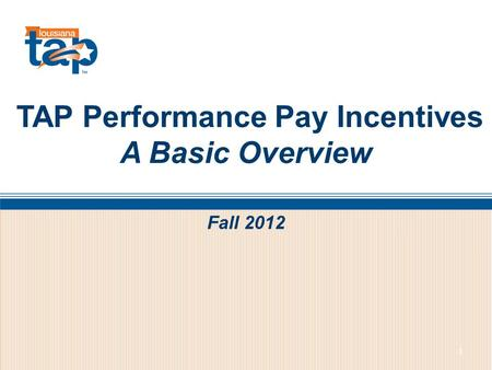 TAP Performance Pay Incentives A Basic Overview 1 Fall 2012.