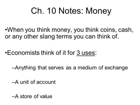 Ch. 10 Notes: Money When you think money, you think coins, cash, or any other slang terms you can think of. Economists think of it for 3 uses: –Anything.