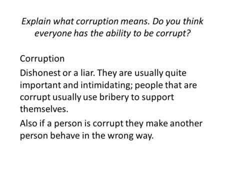Explain what corruption means. Do you think everyone has the ability to be corrupt? Corruption Dishonest or a liar. They are usually quite important and.