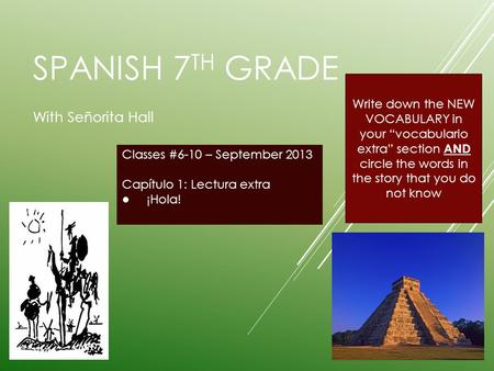 SPANISH 7 TH GRADE With Señorita Hall Classes #6-10 – September 2013 Capítulo 1: Lectura extra ¡Hola! Write down the NEW VOCABULARY in your vocabulario.