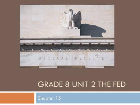 GRADE 8 UNIT 2 THE FED Chapter 15. Warm-up 10/26 If the interest rate is low will people be likely to borrow more or less money from the bank?