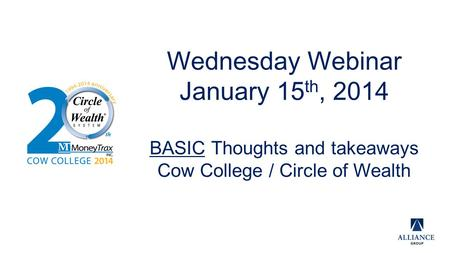 Wednesday Webinar January 15 th, 2014 BASIC Thoughts and takeaways Cow College / Circle of Wealth.