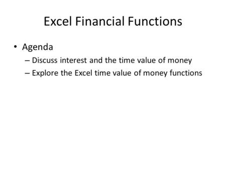Excel Financial Functions Agenda – Discuss interest and the time value of money – Explore the Excel time value of money functions.