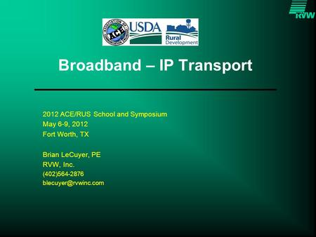 Broadband – IP Transport 2012 ACE/RUS School and Symposium May 6-9, 2012 Fort Worth, TX Brian LeCuyer, PE RVW, Inc. (402)564-2876