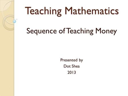 Teaching Mathematics Sequence of Teaching Money Presented by Dot Shea 2013.