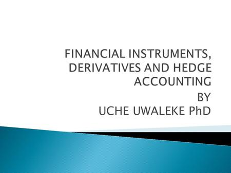 BY UCHE UWALEKE PhD. Understand key financial instruments Learn how derivatives could be used as Hedging instruments Be familiar with the main requirements.