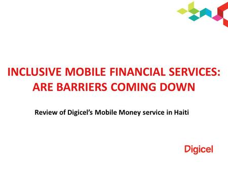 INCLUSIVE MOBILE FINANCIAL SERVICES: ARE BARRIERS COMING DOWN Review of Digicels Mobile Money service in Haiti.