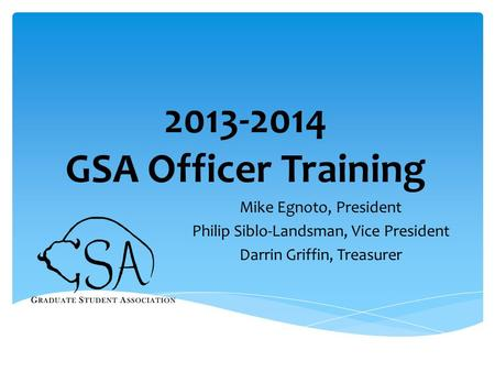 2013-2014 GSA Officer Training Mike Egnoto, President Philip Siblo-Landsman, Vice President Darrin Griffin, Treasurer.