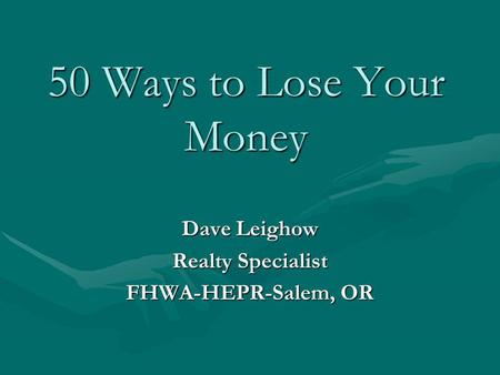50 Ways to Lose Your Money Dave Leighow Realty Specialist FHWA-HEPR-Salem, OR.