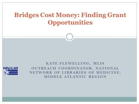 KATE FLEWELLING, MLIS OUTREACH COORDINATOR, NATIONAL NETWORK OF LIBRARIES OF MEDICINE, MIDDLE ATLANTIC REGION Bridges Cost Money: Finding Grant Opportunities.