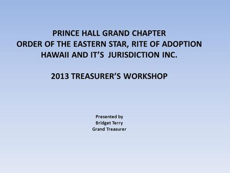 PRINCE HALL GRAND CHAPTER ORDER OF THE EASTERN STAR, RITE OF ADOPTION HAWAII AND ITS JURISDICTION INC. 2013 TREASURERS WORKSHOP Presented by Bridget Terry.
