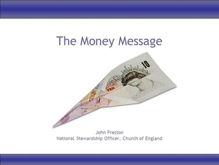 The Money Message John Preston National Stewardship Officer, Church of England.