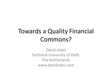 Towards a Quality Financial Commons? David Hales Technical University of Delft, The Netherlands www.davidhales.com.