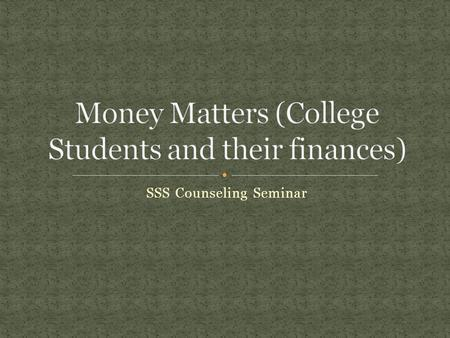 SSS Counseling Seminar. One of the best subjects students can master while attending college is personal finance. For many students, it may be the first.