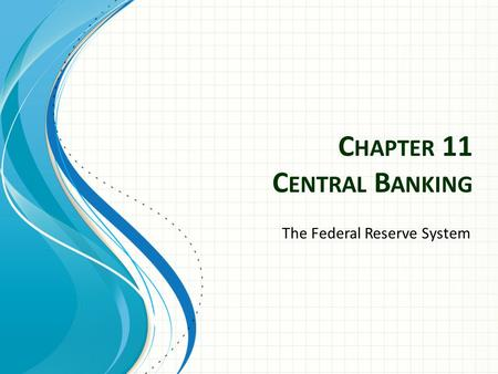 C HAPTER 11 C ENTRAL B ANKING The Federal Reserve System.