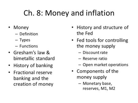 Ch. 8: Money and inflation Money – Definition – Types – Functions Greshams law & bimetallic standard History of banking Fractional reserve banking and.