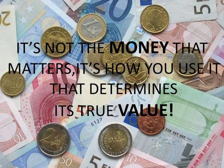 ITS NOT THE MONEY THAT MATTERS,ITS HOW YOU USE IT THAT DETERMINES ITS TRUE VALUE!