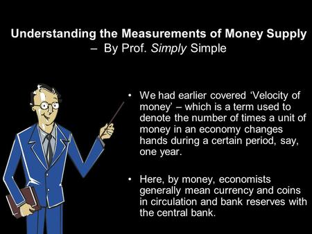 Understanding the Measurements of Money Supply – By Prof. Simply Simple We had earlier covered Velocity of money – which is a term used to denote the number.