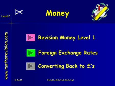 12-Jun-14Created by Mr.Lafferty Maths Dept Money Revision Money Level 1 Foreign Exchange Rates www.mathsrevision.com Converting Back to £s Level 2.