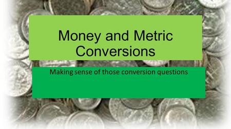 Money and Metric Conversions Making sense of those conversion questions.