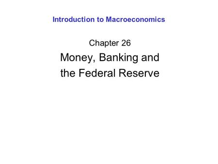 Introduction to Macroeconomics Chapter 26 Money, Banking and the Federal Reserve.
