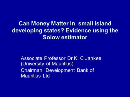 Can Money Matter in small island developing states? Evidence using the Solow estimator Associate Professor Dr K. C Jankee (University of Mauritius) Chairman,
