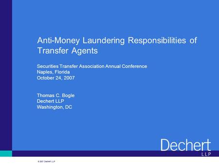 © 2007 Dechert LLP Anti-Money Laundering Responsibilities of Transfer Agents Securities Transfer Association Annual Conference Naples, Florida October.