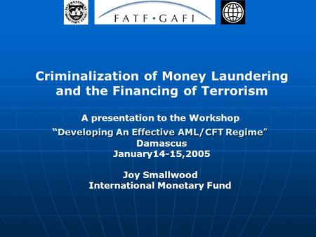 Criminalization of Money Laundering and the Financing of Terrorism A presentation to the Workshop Developing An Effective AML/CFT RegimeDeveloping An Effective.
