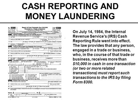 CASH REPORTING AND MONEY LAUNDERING On July 14, 1984, the Internal Revenue Services (IRS) Cash Reporting Rule went into effect. The law provides that any.