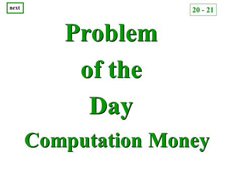 Problem of the Day Problem of the Day Computation Money next 20 - 21.