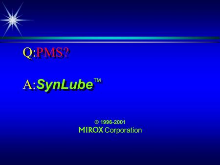 Q:PMS? A: SynLube © 1996-2001 MIROX Corporation. Q:PMS? ä, no, its not what you think! ä PMS, no, its not what you think!