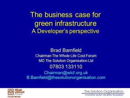 The business case for green infrastructure A Developers perspective Brad Bamfield Chairman The Whole Life Cost Forum MD The Solution Organisation Ltd 07803.