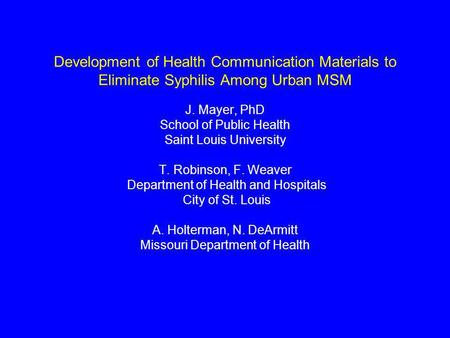 Development of Health Communication Materials to Eliminate Syphilis Among Urban MSM J. Mayer, PhD School of Public Health Saint Louis University T. Robinson,