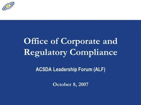 1 Office of Corporate and Regulatory Compliance ACSDA Leadership Forum (ALF) October 8, 2007.