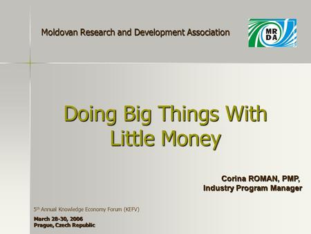 Doing Big Things With Little Money Corina ROMAN, PMP, Industry Program Manager Moldovan Research and Development Association 5 th Annual Knowledge Economy.
