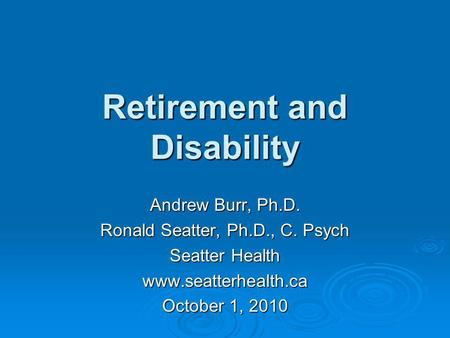 Retirement <strong>and</strong> Disability Andrew Burr, Ph.D. Ronald Seatter, Ph.D., C. Psych Seatter Health www.seatterhealth.ca October 1, 2010.