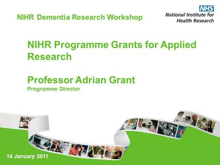 NIHR Programme Grants for Applied Research Professor Adrian Grant Programme Director NIHR Dementia Research Workshop 14 January 2011.