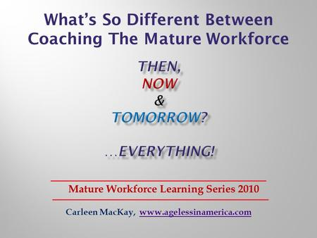 Carleen MacKay, www.agelessinamerica.comwww.agelessinamerica.com Mature Workforce Learning Series 2010 Whats So Different Between Coaching The Mature Workforce.